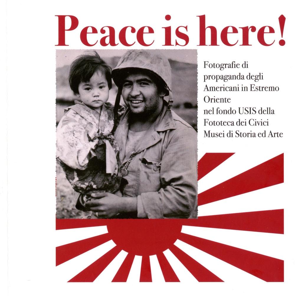 Peace is here! Fotografie di propaganda degli Americani in Estremo Oriente nel fondo USIS della Fototeca dei Civici Musei di Storia ed Arte. In appendice: Il Civico Museo d'Arte Orientale di Trieste. Aggiornamenti e riletture
