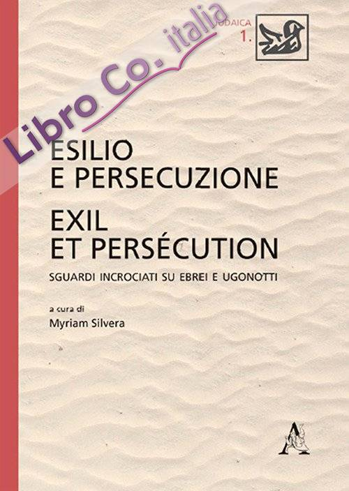 Esilio e persecuzione. Exil et persécution. Sguardi incrociati su ebrei e ugonotti