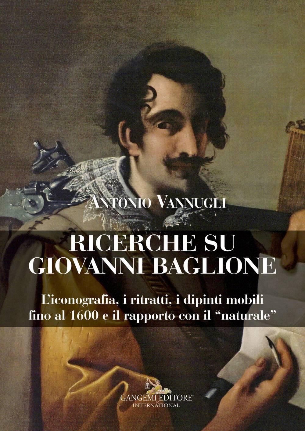 Ricerche su Giovanni Baglione. L'iconografia, i ritratti, i dipinti mobili fino al 1600 e il rapporto con il