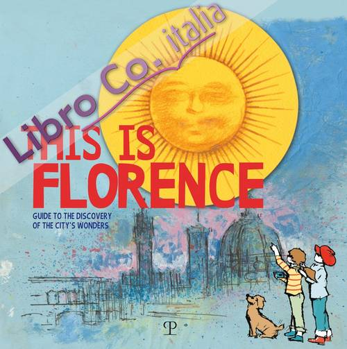 This is Florence. Guide to the discovery of the city's wonders