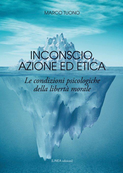 Inconscio, azione ed etica. Le condizioni psicologiche della libertà morale. Ediz. integrale