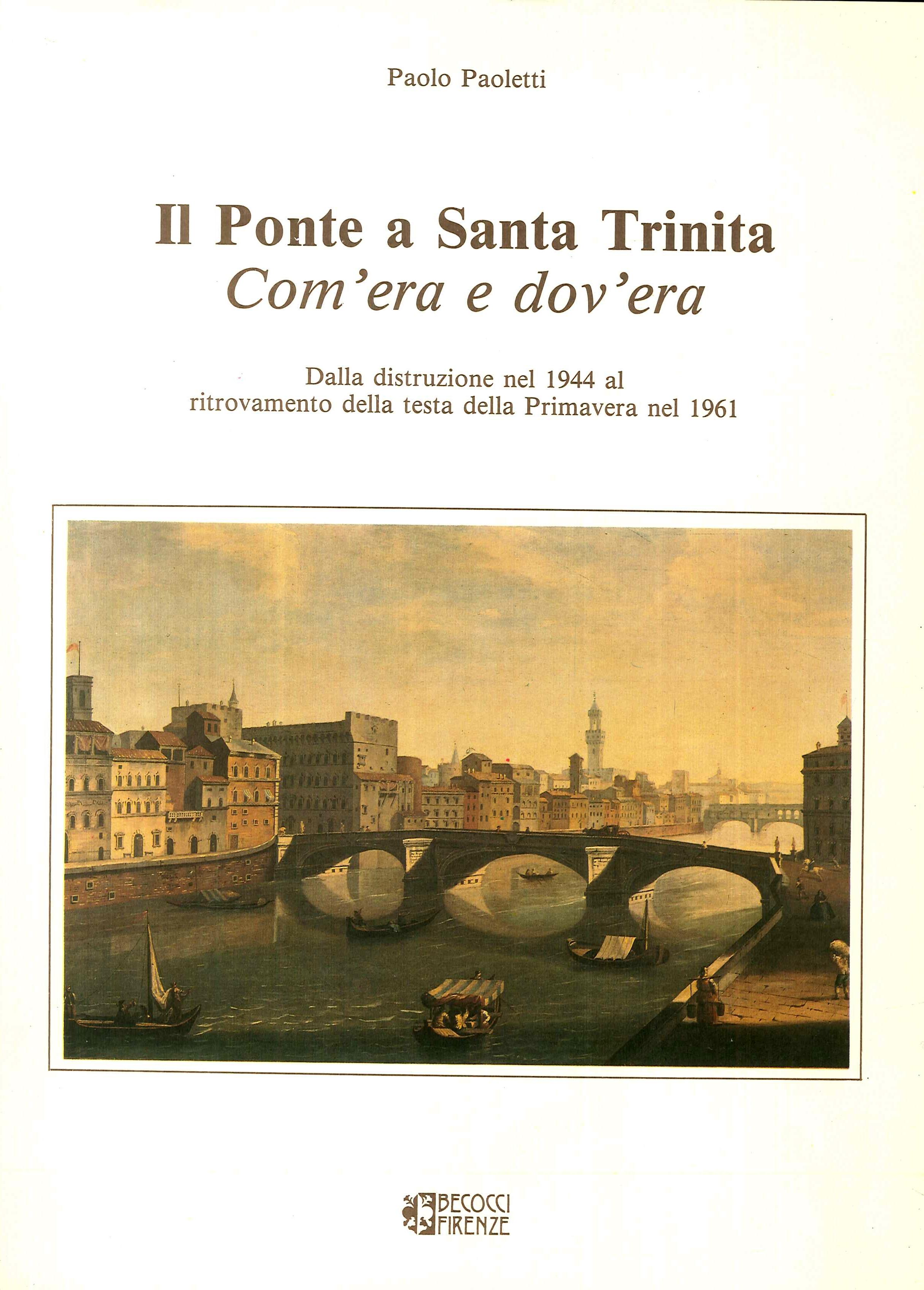 Ponte a Santa Trinita Com'era e dov'era. Dalla distruzione nel 1944 al ritrovamento della testa della Primavera nel 1961.