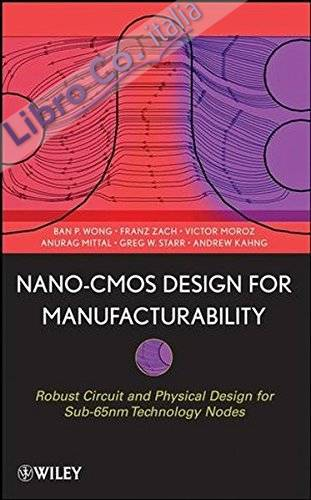 Nano-CMOS Design for Manufacturability: Robust Circuit and Physical Design for Sub-65 nm Technology Nodes