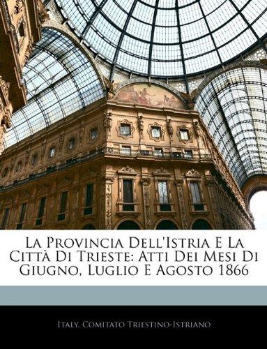 La Provincia Dell'Istria E La Città Di Trieste: Atti Dei Mesi Di Giugno, Luglio E Agosto 1866
