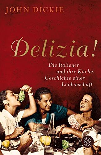Delizia!: Die Italiener und ihre Küche. Geschichte einer Leidenschaft