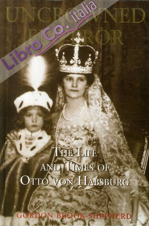 Uncrowned Emperor. The life and Times of Otto von Habsburg