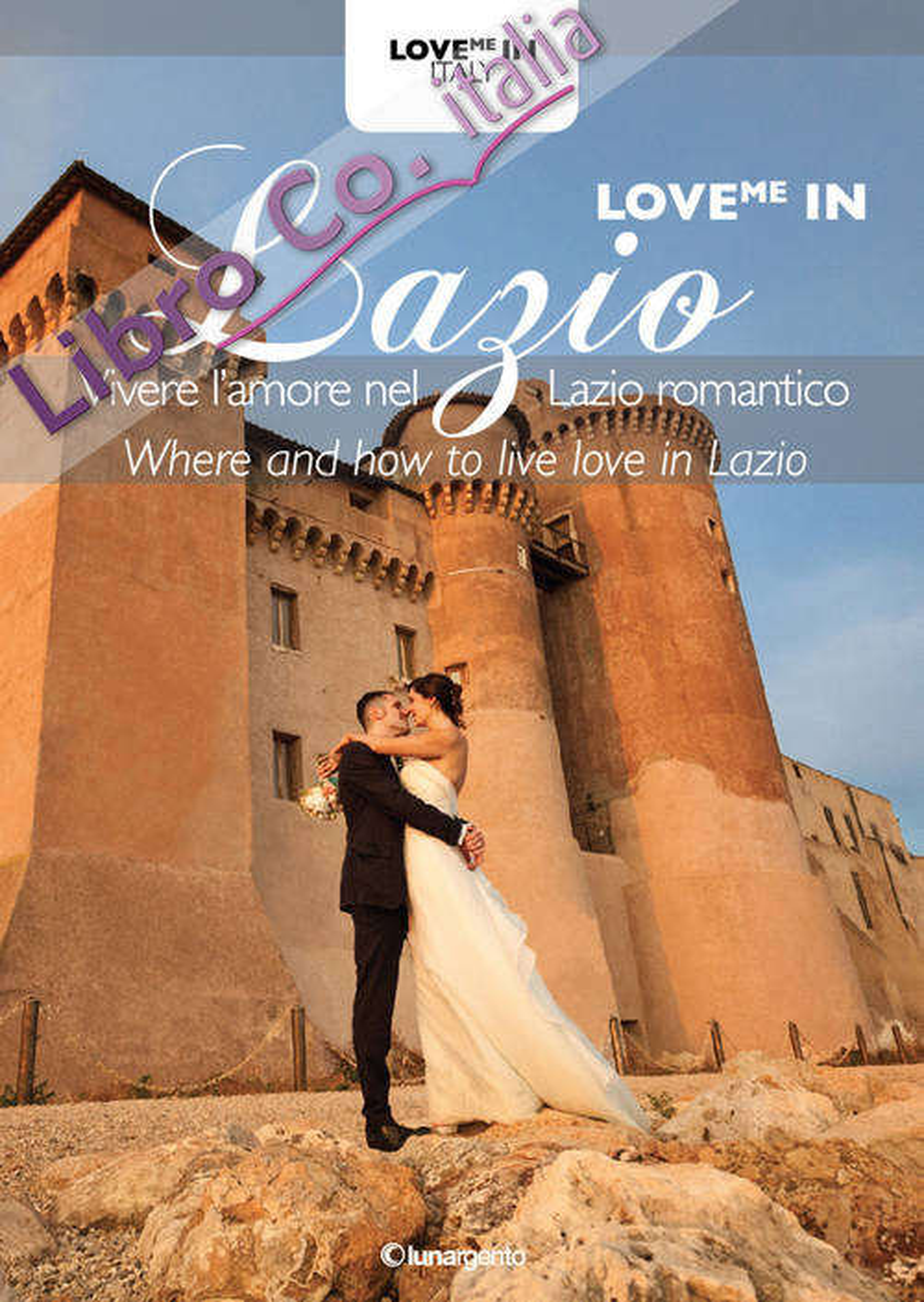 Love me in Lazio. Vivere l'amore nel Lazio romantico-Where and how to live love in Lazio. Ediz. bilingue