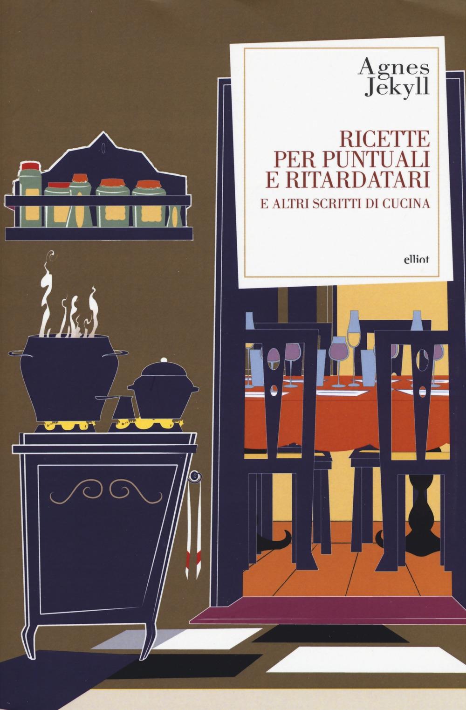 Ricette per puntuali e ritardatari e altri scritti di cucina