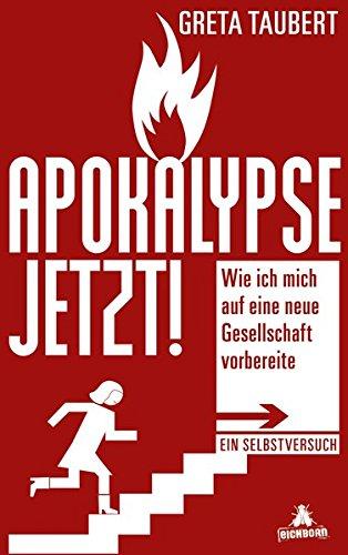 Apokalypse Jetzt!: Wie Ich Mich Auf Eine Neue Gesellschaft Vorbereite. Ein Selbstversuch
