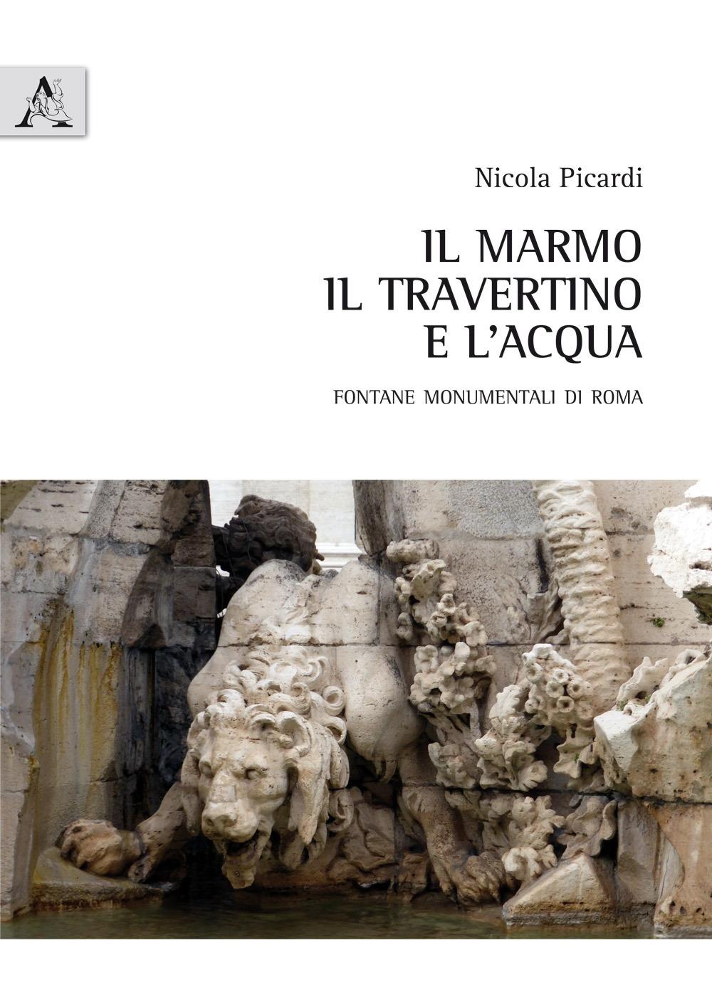Il marmo, il travertino e l'acqua. Fontane monumentali di Roma