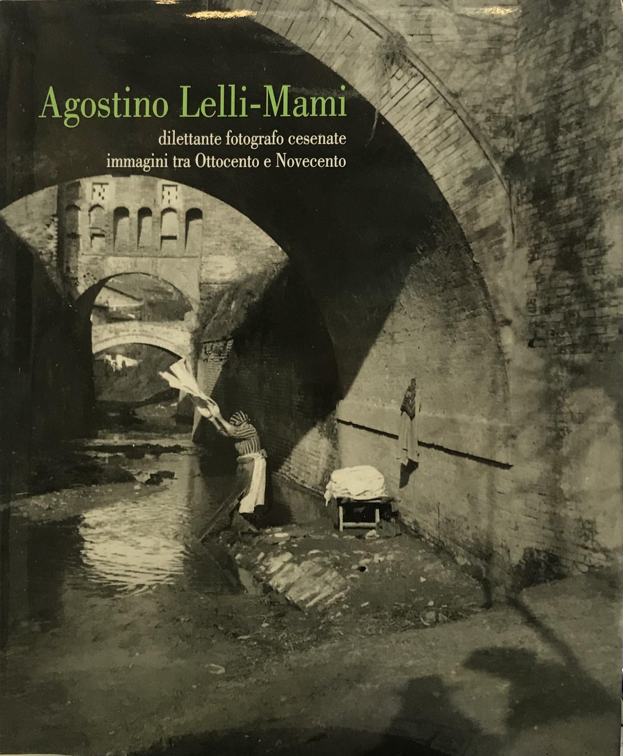 Agostino Lelli-Mami. Dilettante fotografo cesenate. Immagini tra Ottocento e Novecento