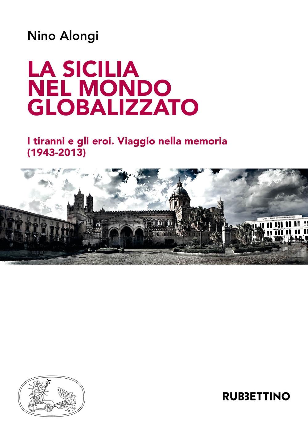 La Sicilia nel mondo globalizzato. I tiranni e gli eroi. Viaggio nella memoria (1943-2013)