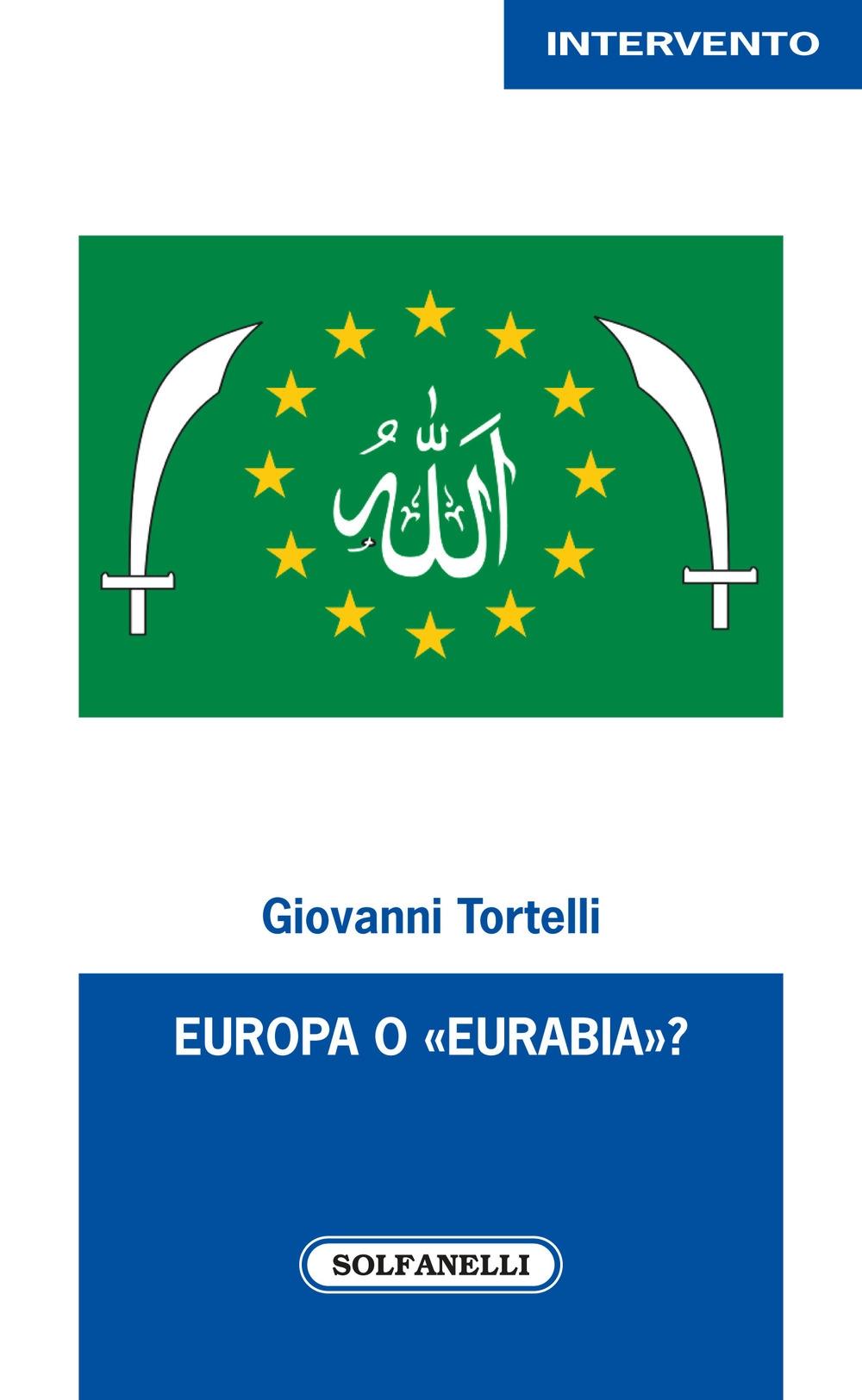 Europa O «Eurabia»? I fatti, i fenomeni e le responsabilità delle inerti democrazie europee di fronte alle tragiche e ininterrotte migrazioni di popoli