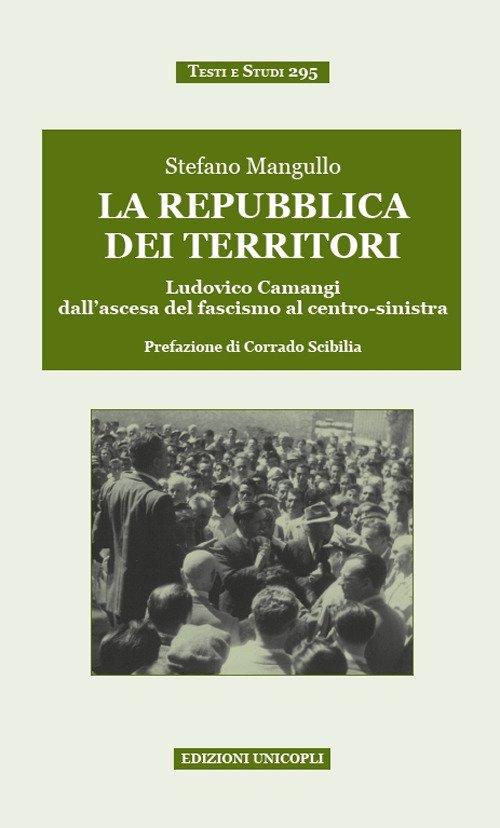La repubblica dei territori. Ludovico Camangi dall'ascesa del fascismo al centro-sinistra