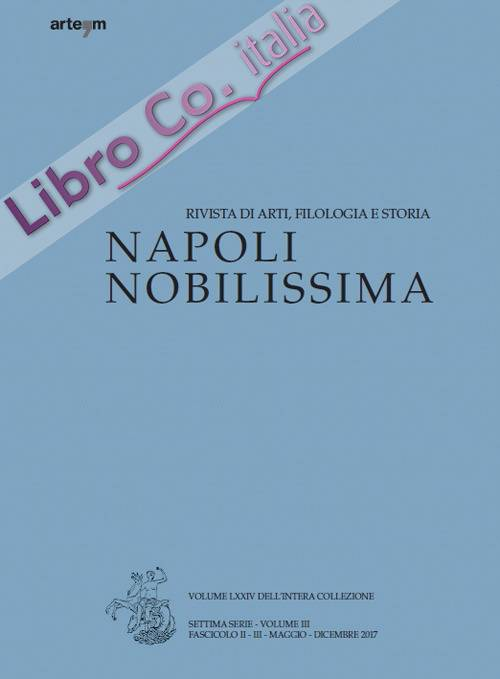 Napoli Nobilissima. Rivista di arti, filologia e storia. Settima Serie. Volume III. Fascicolo II-III. Maggio-Dicembre. 2017.
