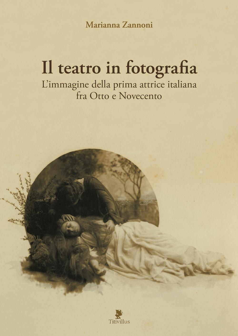 Il teatro in fotografia. L'immagine della prima attrice italiana fra Otto e Novecento