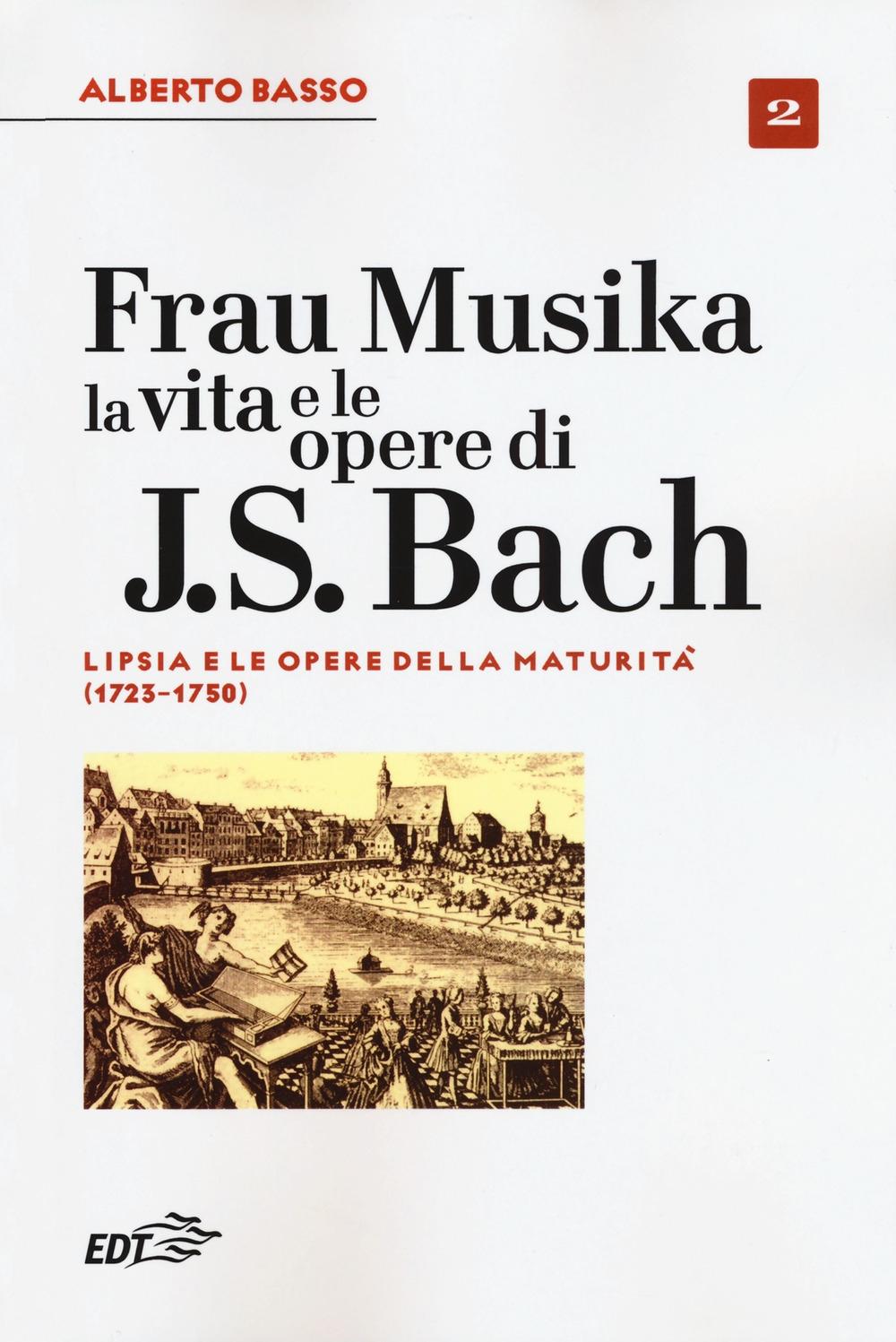 Frau Musika. La vita e le opere di J. S. Bach. Vol. 2: Lipsia e le opere della maturità (1723-1750)