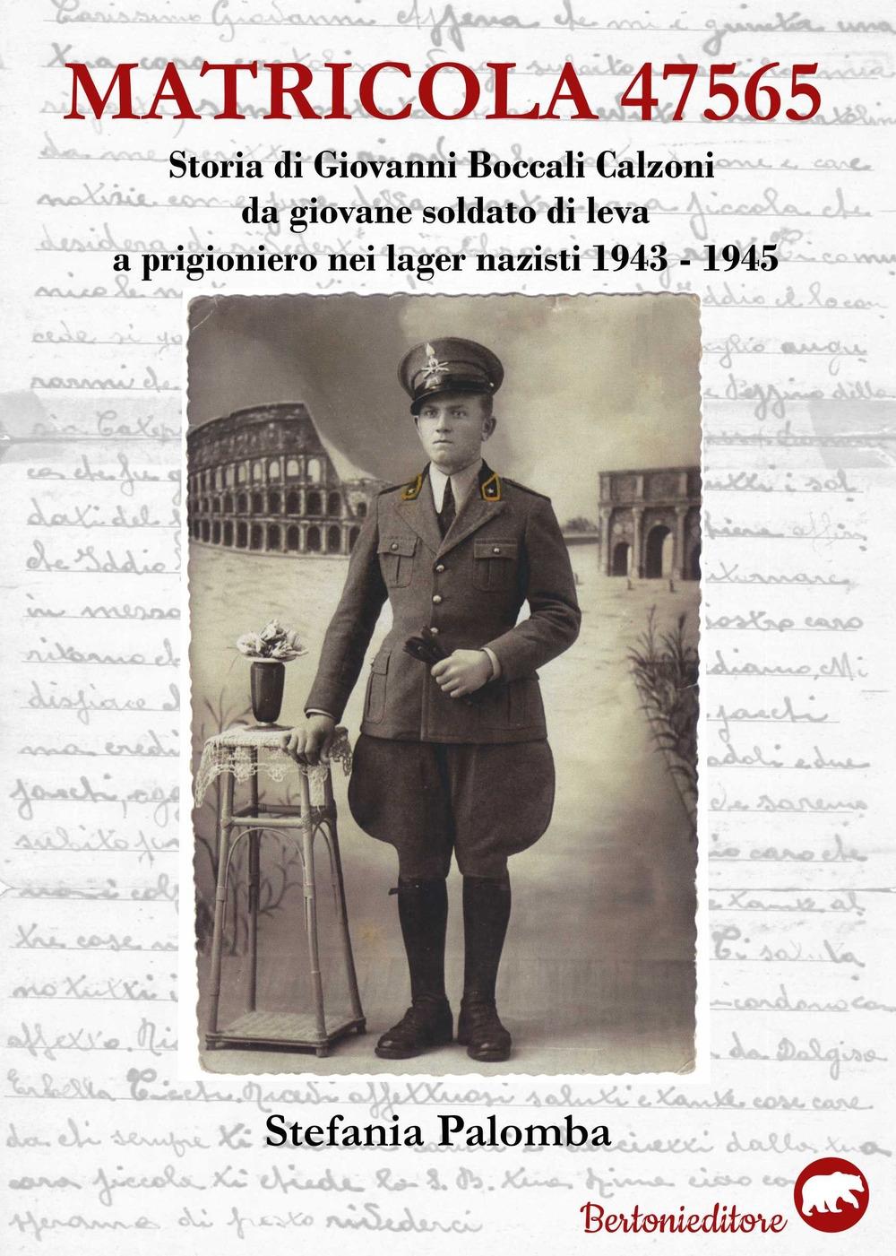 Matricola 47565. Storia di Giovanni Boccali Calzoni da giovane soldato di leva a prigioniero nei lager nazisti 1943-1945