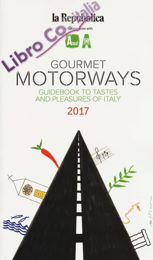 Gourmet motorways. Guidebook to tastes and pleasures of Italy 2017