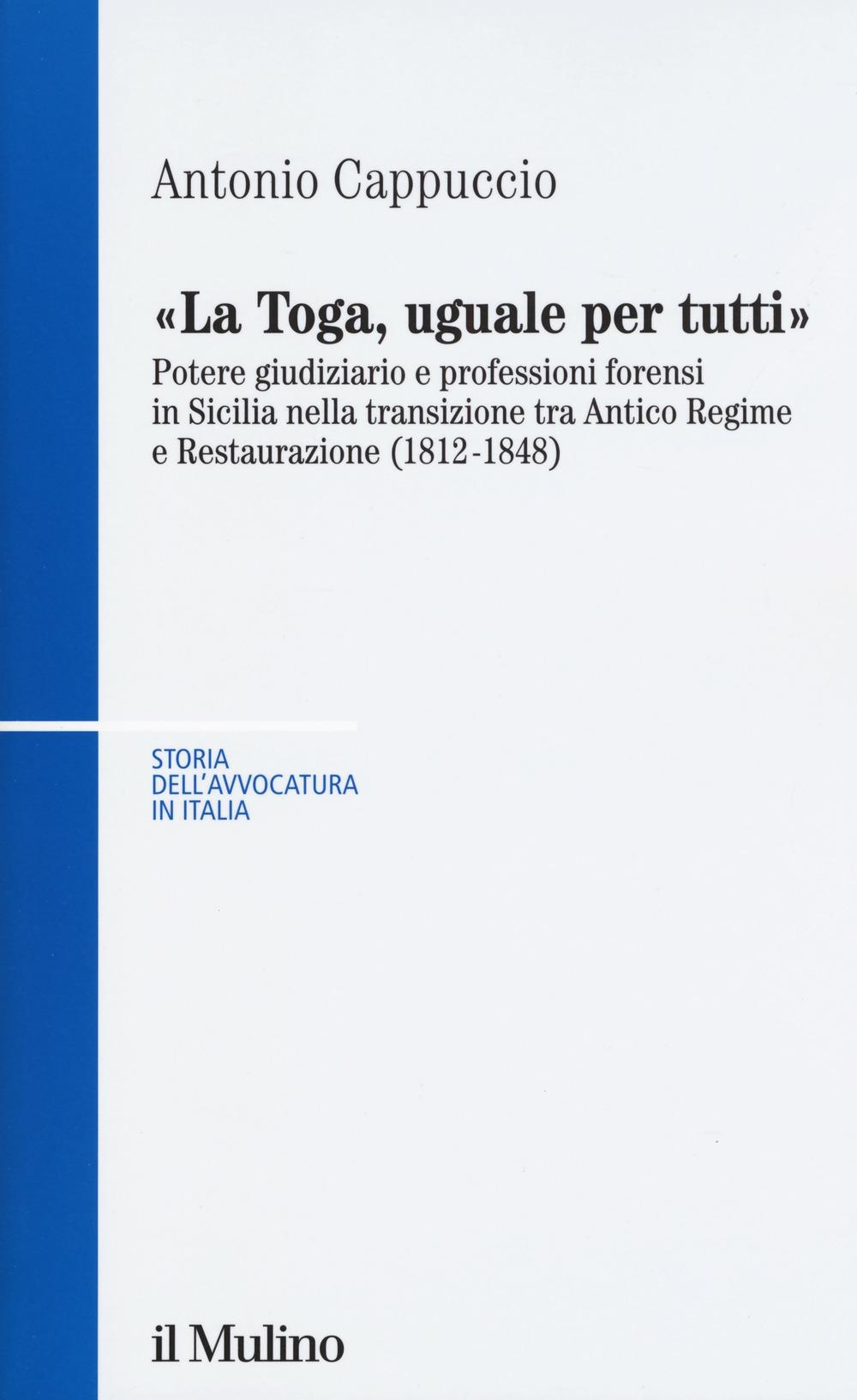 La toga, uguale per tutti. Potere giudiziario e professioni forensi in Sicilia nella transizione tra antico regime e restaurazione (1812-1848)