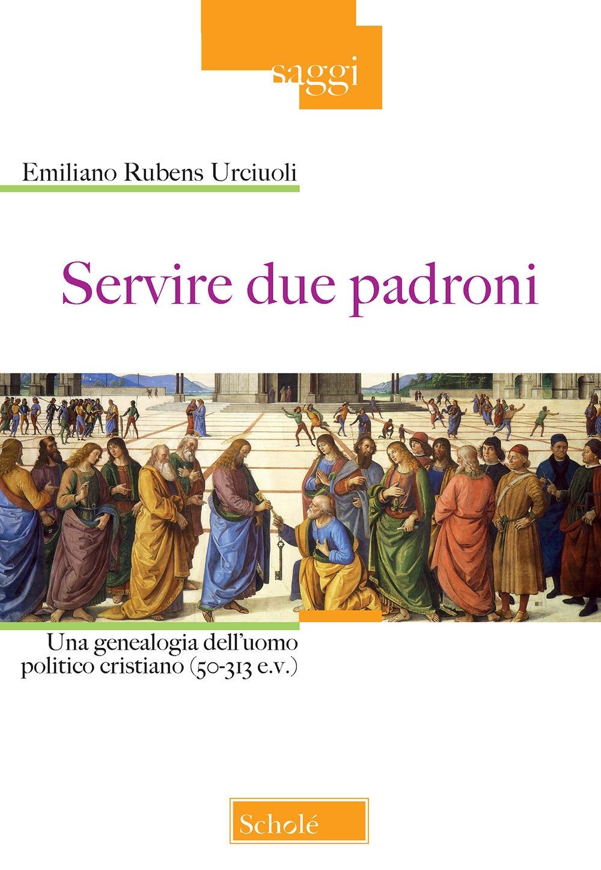 Servire due padroni. Una genealogia dell'uomo politico cristiano (50-313 e.v.)