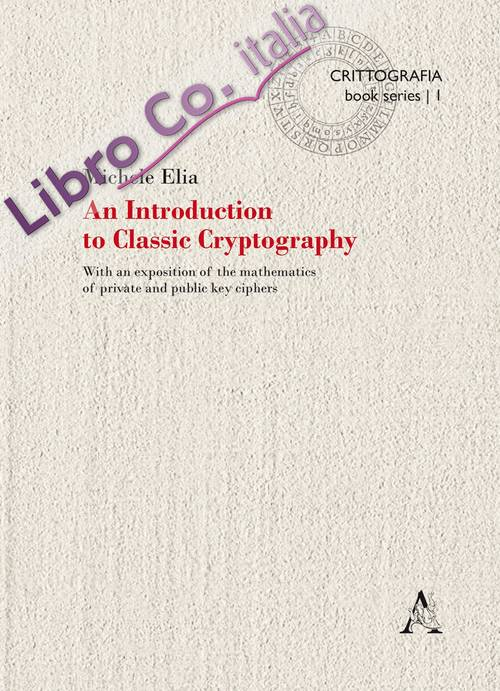 An Introduction to classic cryptography. With an exposition of the mathematics of private and public key ciphers