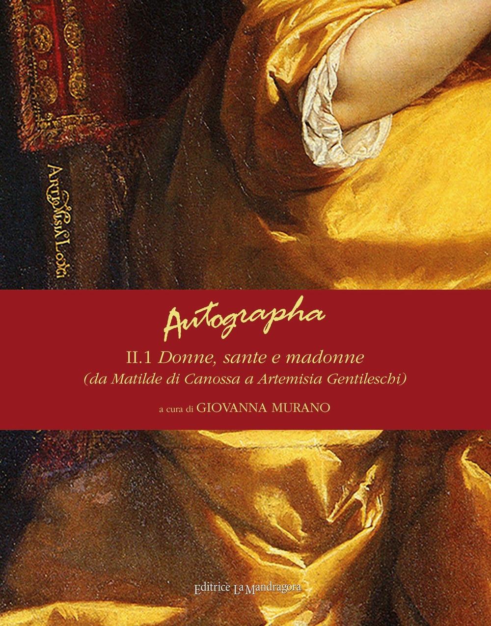 Autographa. Vol. 2/1: Donne, sante e madonne (da Matilde di Canossa ad Artemisia Gentileschi)