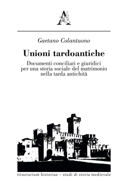 Unioni tardoantiche. Documenti conciliari e giuridici per una storia sociale del matrimonio nella tarda antichità