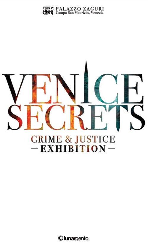 Venice secrets. Crime & justice exhibition. Catalogo della mostra (Venezia, 31 marzo-1 maggio 2018). Ediz. inglese