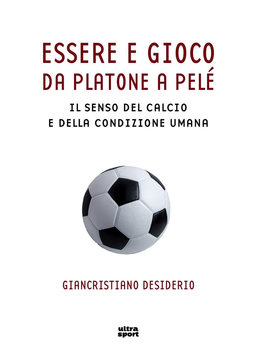Essere e gioco. Da Platone a Pelè. Il senso del calcio e della condizione umana