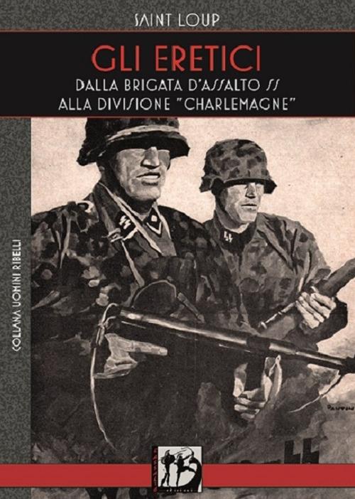 Gli eretici. Dalla Brigata d'Assalto SS alla Divisione Charlemagne