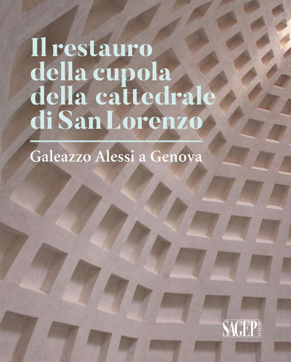 Il Restauro della cupola della Cattedrale di San Lorenzo. Galeazzo Alessi a Genova
