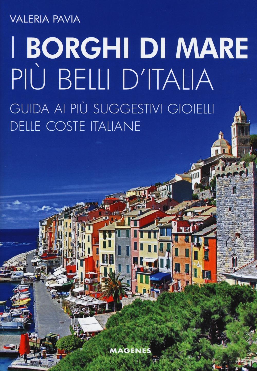 I borghi di mare più belli d'Italia. Guida ai più suggestivi gioielli delle coste italiane