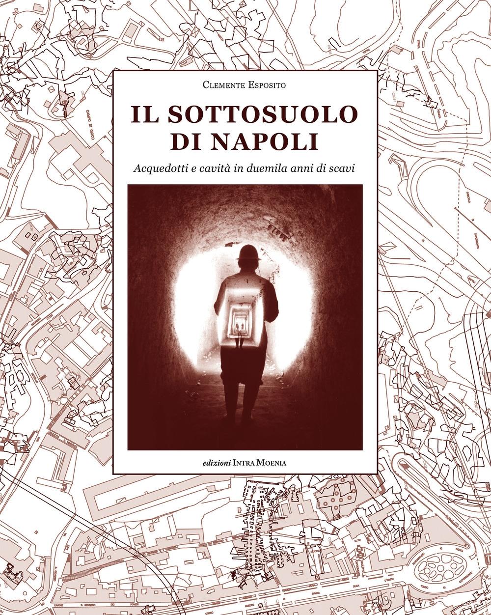 Il sottosuolo di Napoli. Acquedotti e cavità in duemila anni di scavi