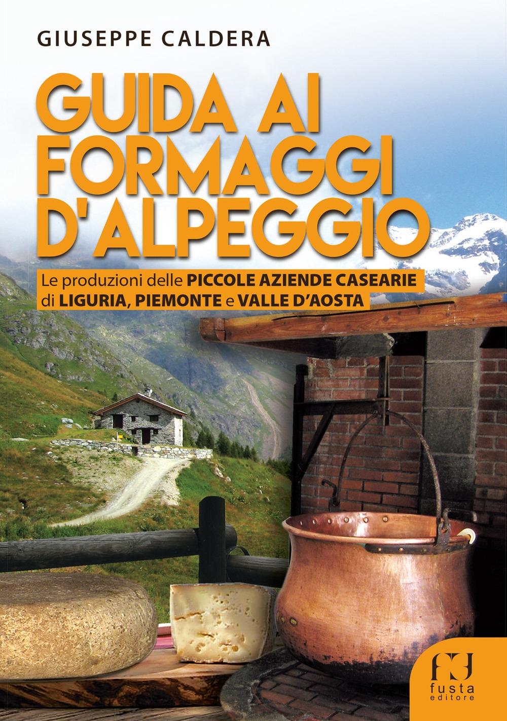 Guida ai formaggi d'alpeggio. Le produzioni delle piccole aziende casearie di Liguria, Piemonte e Valle D'aosta.