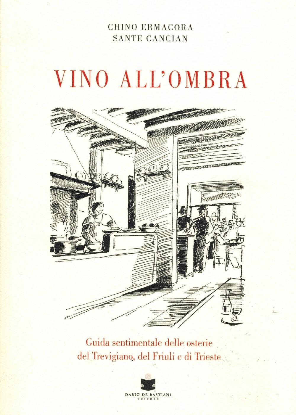 Vino all'ombra. Guida sentimentale delle osterie del Treviggiano, del Friuli e di Trieste