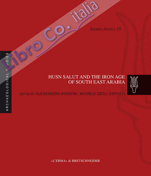 Husn Salut and the Iron Age of South East Arabia. Excavations of the Italian Mission to Oman 2004-2014