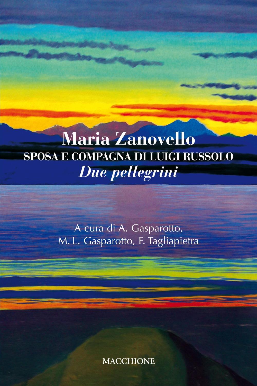 Maria Zanovello. Sposa e compagna di Luigi Russolo. Due Pellegrini