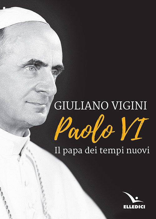 Paolo VI. Il papa dei tempi nuovi