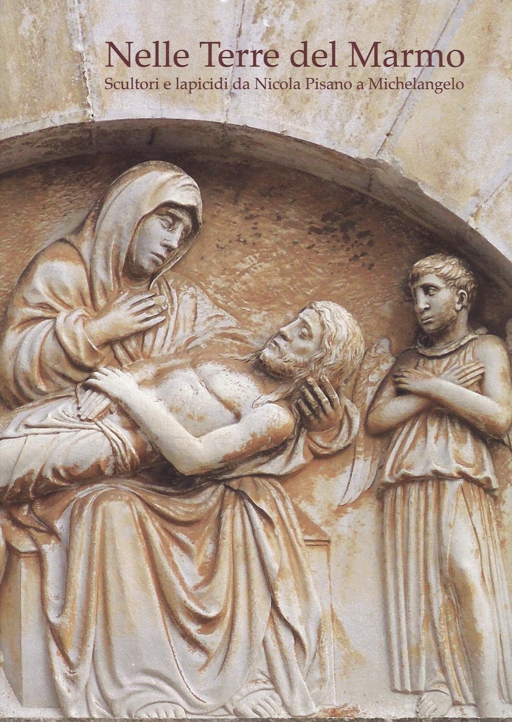 Nelle terre del marmo. Scultori e lapicidi da Nicola Pisano a Michelangelo