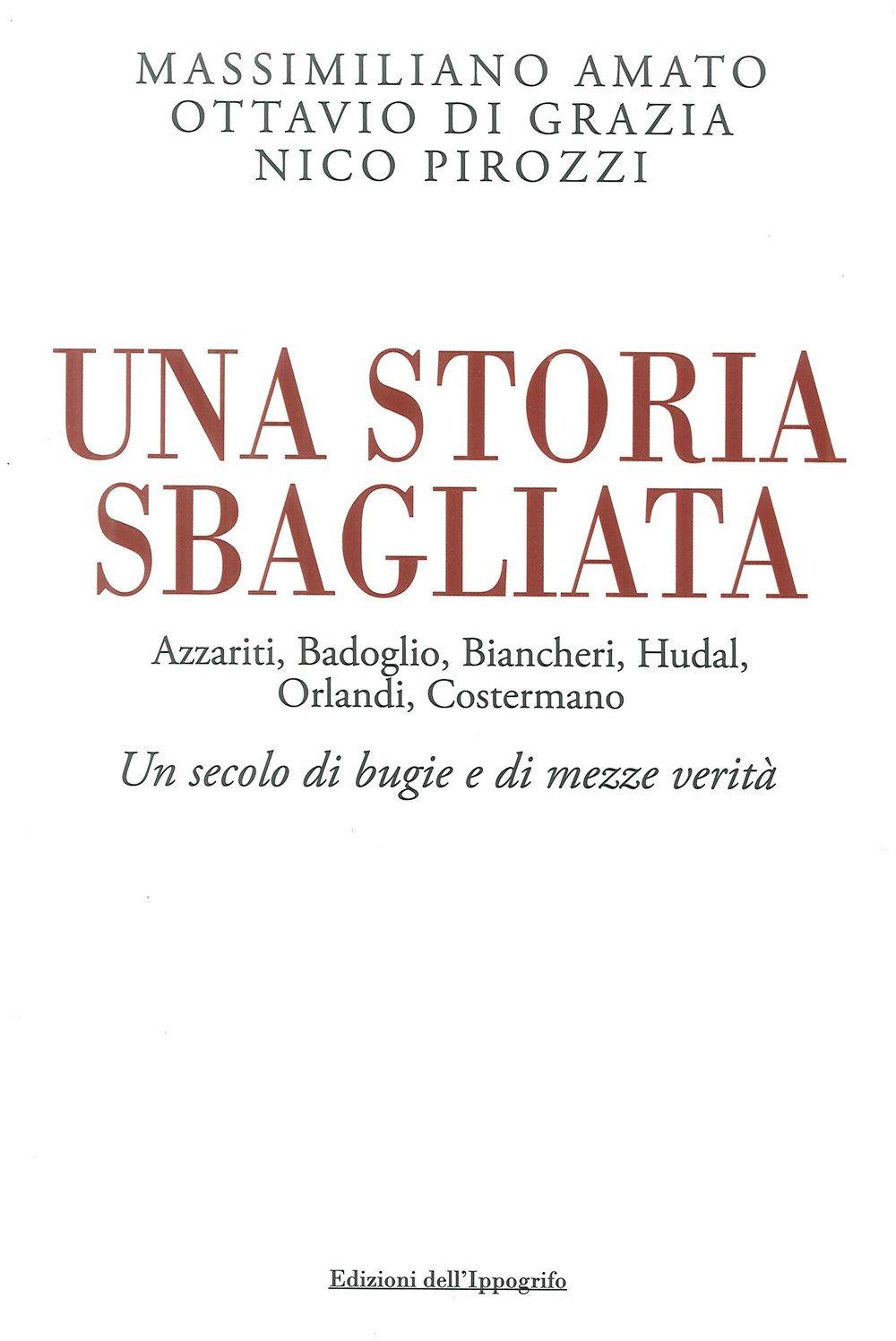 Una Storia Sbagliata Azzariti, Badoglio, Biancheri, Hudal, Orlandi, Costermano un Secolo di Bugie e di Mezze Verità