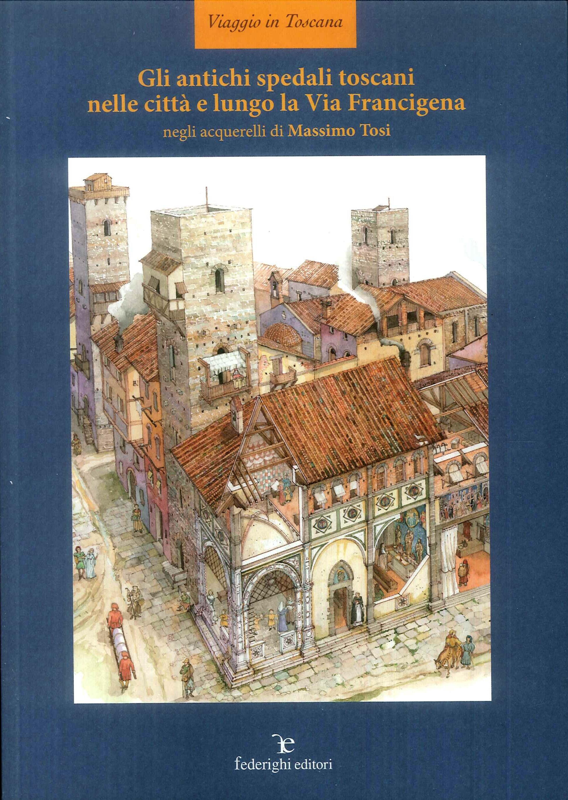 Gli antichi spedali toscani nelle città e lungo la Via Francigena. Ediz. illustrata
