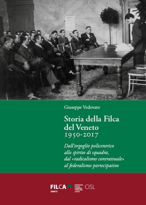 Storia della Filca del Veneto 1950-2017. Dall'orgoglio policentrico allo spirito di squadra, dal «radicalismo contrattuale» al federalismo partecipativo