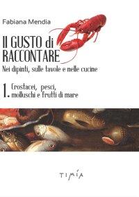 Il Gusto di raccontare Nei dipinti, sulle tavole e nelle cucine 1. Crostacei, pesci, molluschi e frutti di mare