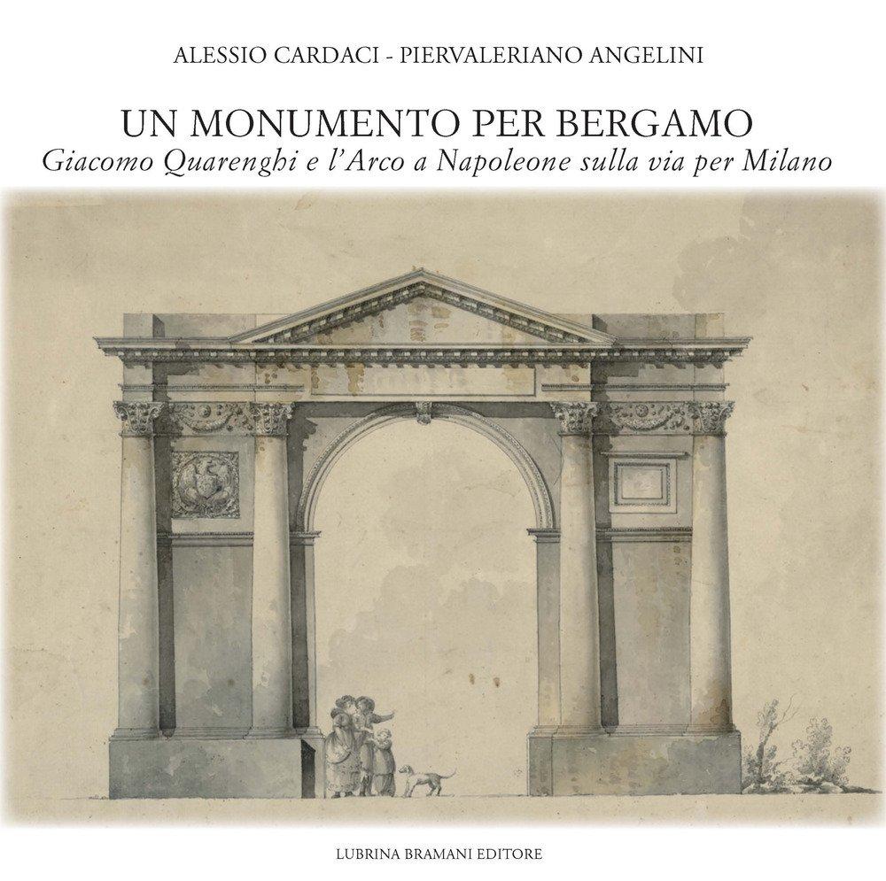 Un Monumento per Bergamo. Giacomo Quarenghi e l'Arco a Napoleone sulla Via per Milano