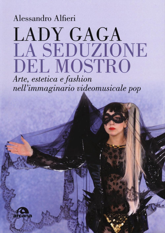 Lady Gaga. La seduzione del mostro. Arte, estetica e fashion nell'immaginario videomusicale pop