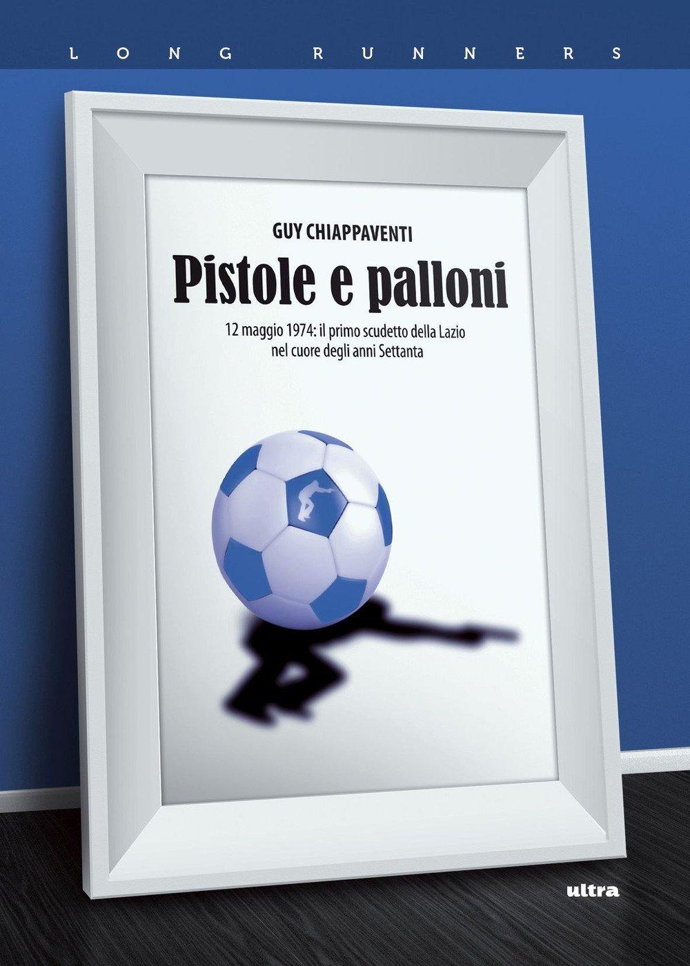 Pistole e palloni. 12 maggio 1974: il primo scudetto della Lazio nel cuore degli anni Settanta