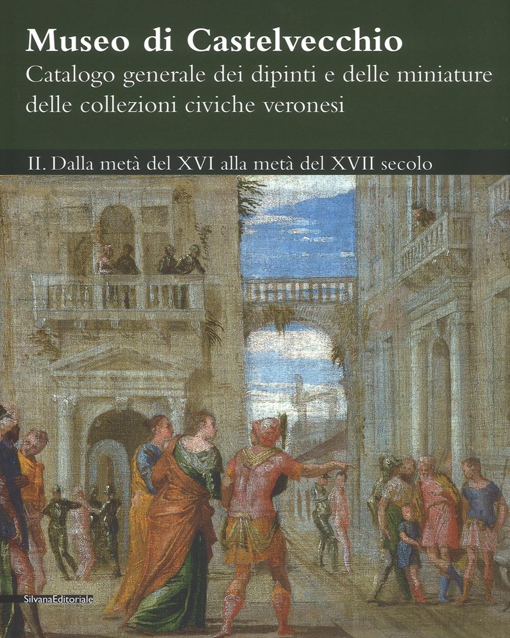 Museo di Castelvecchio. Catalogo generale dei dipinti e delle miniature delle collezioni civiche veronesi. II. Dalla metà del XVI alla metà del XVII secolo