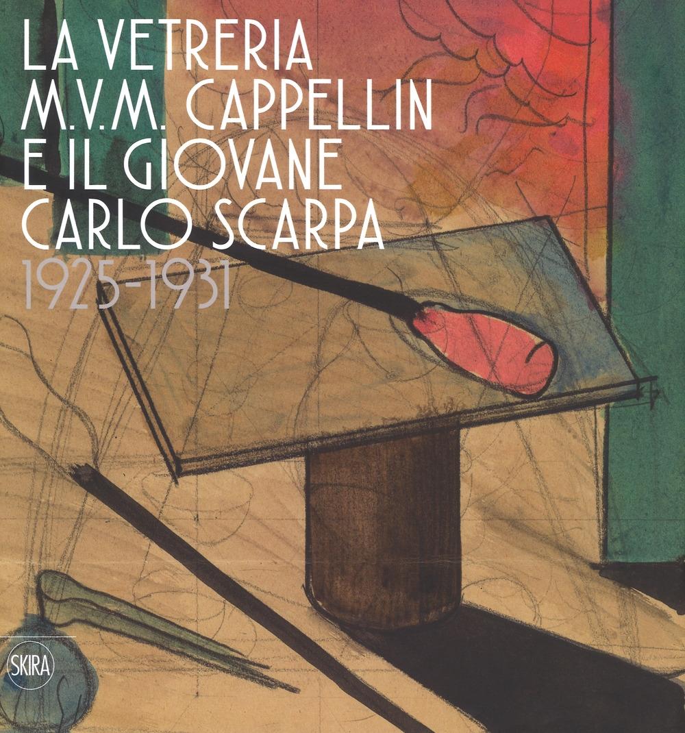 La vetreria M.V.M. Cappellin e il giovane Carlo Scarpa 1925-1931.