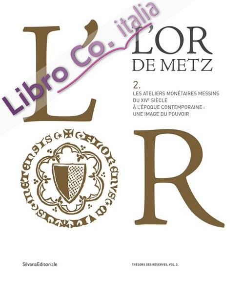 L'Or de Metz, les ateliers monétaires messins du XIVe au XXe siècle: une image du pouvoir (volume 2)